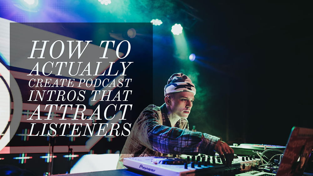 How to Actually Create Podcast Intros That Attract Listeners