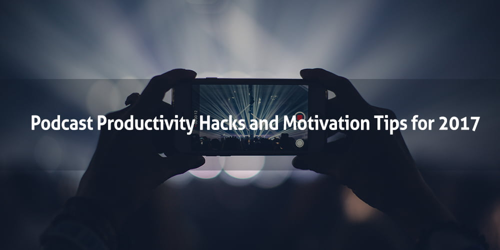 Podcast Productivity Hacks and Motivation Tips for 2017